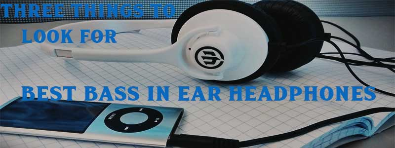 Three Things to Look for Best Bass in Ear Headphones